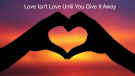 Love Isn't Love Until You Give It Away